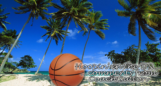 Hoopin' in the DR...comments from Coach Sutton