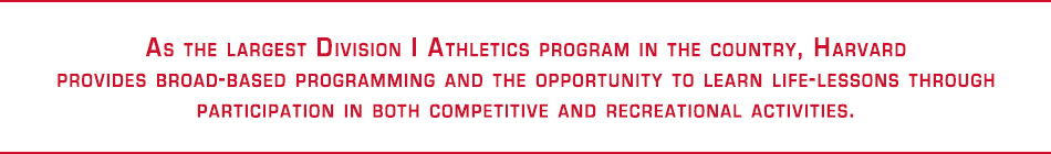 As the largest division 1 athletics program in the country, Harvard provides broad-based programming and the opportunity to learn life-lessons through participation in both competitive and recreational activities
