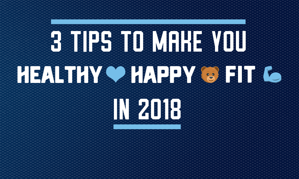 3 tips to make you healthy, happy & fit in 2018