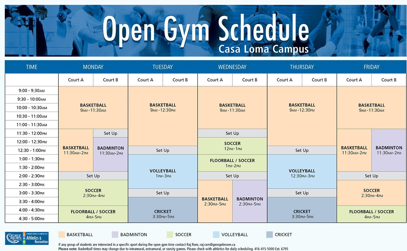 Open Gym Schedule Casa Loma Campus Monday Court A BASKETBALL 9AM - 2PM SET UP 2PM -2:30PM SOCCER 2:30PM-4PM FLOORBALL / SOCCER 4PM-5PM Court B BASKETBALL 9AM -11:30AM SET UP11:30AM -12PM​ BADMINTON 11:30AM-2PM SET UP 2PM -2:30PM SOCCER 2:30PM-4PM FLOORBALL / SOCCER 4PM-5PM​ Tuesday Court A & B BASKETBALL 9AM -12:30PM SET UP 12:30PM -1PM VOLLEYBALL 1PM-3PM SET UP 3PM -3:30PM CRICKET 3:30PM-5PM Wednesday Court A BASKETBALL 9AM -11:30AM SET UP 11:30AM -12PM SOCCER 12PM-1PM FLOORBALL / SOCCER 1PM-2PM SET UP 2PM -2:30PM BASKETBALL 2:30PM-5PM Court B BASKETBALL 9AM -11:30AM SET UP 11:30AM -12PM SOCCER 12PM-1PM FLOORBALL / SOCCER 1PM-2PM SET UP 2PM -2:30PM BADMINTON 2:30PM-5PM Thursday Court A & B BASKETBALL 9AM -12:30PM SET UP 12:30PM -1PM VOLLEYBALL 12:30PM-3PM SET UP 3PM -3:30PM CRICKET 3:30PM-5PM Friday Court A BASKETBALL 9AM -2PM SET UP 2PM -2:30PM SOCCER 2:30PM-4PM FLOORBALL / SOCCER 4PM-5PM Court B BASKETBALL 9AM -11:30AM BADMINTON 11:30AM-2PM SET UP 2PM -2:30PM​ SOCCER 2:30PM-4PM FLOORBALL / SOCCER 4PM-5PM If any group of students are interested in a specific sport during the open gym time contact Raj Ram, raj.ram@georgebrown.ca Please note: Basketball times may change due to intramural, extramural, or varsity games. Please check with athletics for daily scheduling. 416-415-5000 Ext. 6795​