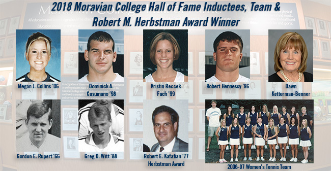 2018 Moravian College Hall of Fame Class - Megan Collins '06, Dominick Cusumano '98, Kristie Reccek Fach '99, Bob Hennessy '96, Dawn Ketterman-Benner, Gordon Rupert '66 and Greg Witt '88. Bob Kafafian '77 to receive Herbstman Award & 2006-07 women's tennis team to be honored.